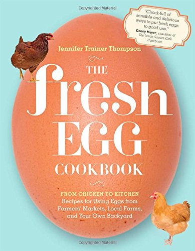 The Fresh Egg Cookbook: From Chicken to Kitchen, Recipes for Using Eggs from Farmers' Markets, Local Farms, and Your Own Backyard by Jennifer Trainer Thompson