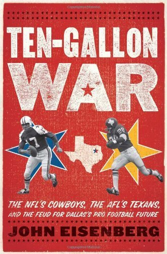 Ten-Gallon War: The NFL?s Cowboys, the AFL?s Texans, and the Feud for Dallas?s Pro Football Future 1st edition by Eisenberg, John (2012) Hardcover