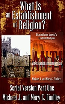 What Is an Establishment of Religion? (Antidisestablishmentarianism Serial Version Book 1) by [Findley, Michael J., Findley, Mary C.]