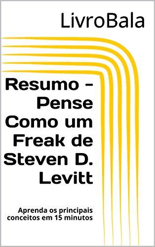 Resumo - Pense Como um Freak de Steven D. Levitt: Aprenda os principais conceitos em 15 minutos