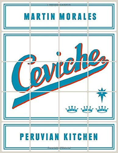 Ceviche: Peruvian Kitchen: Authentic Recipes for Lomo Saltado, Anticuchos, Tiraditos, Alfajores, and Pisco Cocktails by Martin Morales