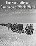 The North African Campaign of World War II: The History and Legacy of the Decisive Allied Victory in North Africa