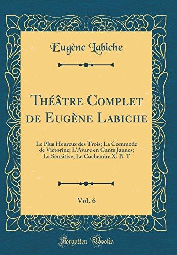 Theatre Complet de Eugene Labiche, Vol. 6: Le Plus Heureux Des Trois; La Commode de Victorine; L