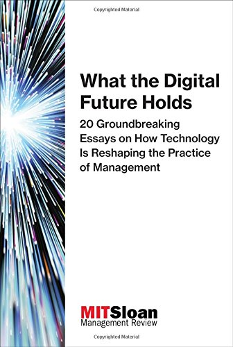 Download What the Digital Future Holds: 20 Groundbreaking Essays on How Technology Is Reshaping the Practice of Management (Digital Future of Management) pdf epub