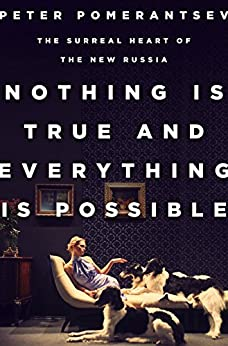 Nothing Is True and Everything Is Possible: The Surreal Heart of the New Russia by [Pomerantsev, Peter]