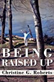 Being Raised Up, Christine G. Roberts, 1462609511