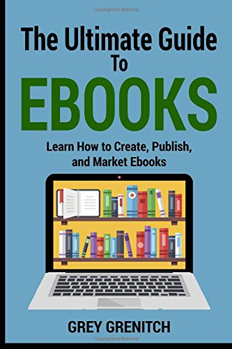 The Ultimate Guide to Ebooks: Learn How to Create, Publish, and Market Ebooks