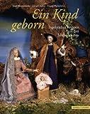 Ein Kind Geborn : Ingolstadter Krippen Aus Drei Jahrhunderten, Blomenhofer, Josef and Huber, Gerald, 3795421225