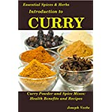 Introduction to CURRY: The Anti-Cancer, Anti-Inflammatory, Anti-Aging and Anti-Oxidant Food (Essential Spices and Herbs Book 8)