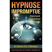 Hypnose Impromptue: Comment Hypnotiser Vos Sujets En Moins De 3 Minutes (French Edition)