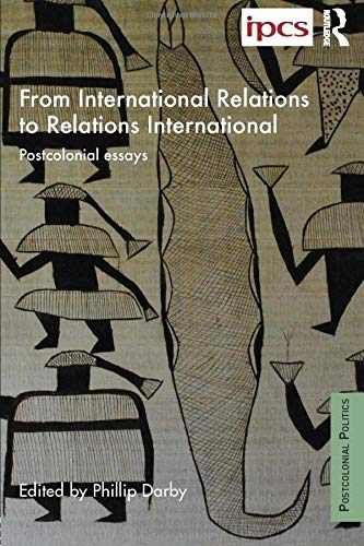 From International Relations to Relations International: Postcolonial Essays (Postcolonial Politics)