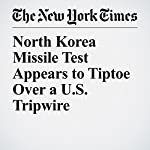 North Korea Missile Test Appears to Tiptoe Over a U.S. Tripwire | William J. Broad,David E. Sanger