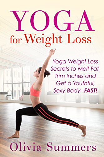 : Yoga Weight Loss Secrets to Melt Fat, Trim Inches and Get a Youthful, Sexy Body--FAST! (Yoga Mastery Series, Yoga Poses With Pictures, Flexibility Training) (Free Motion Weights)