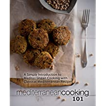 Mediterranean Cooking 101: A Simple Introduction to Mediterranean Cooking with Classical Mediterranean Recipes
