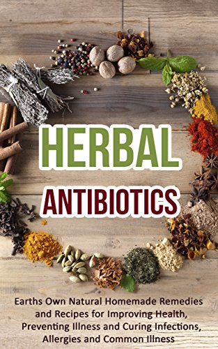 Herbal Antibiotics: Earths Own Natural Homemade Remedies and Herbal Recipes for Improving Health, Preventing Illness and Curing Infections, Allergies and Common Illness by [Heart, Roselyn]