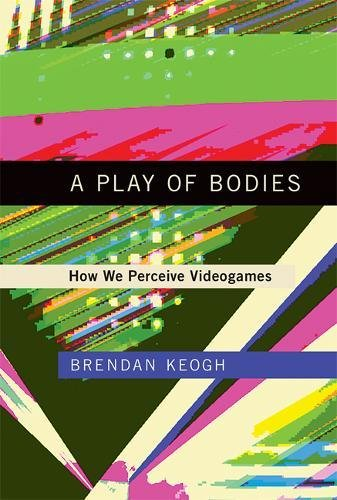 A Play of Bodies: How We Perceive Videogames (Mit Press)