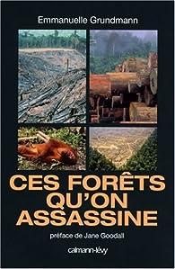 Ces forêts qu'on assassine par Emmanuelle Grundmann