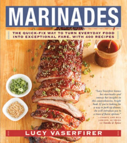 Marinades: The Quick-Fix Way to Turn Everyday Food Into Exceptional Fare, with 400 Recipes by Lucy Vaserfirer