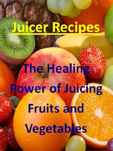 Juicing Recipes (The Healing Power of Juicing Fruits and Vegetables Book 1)