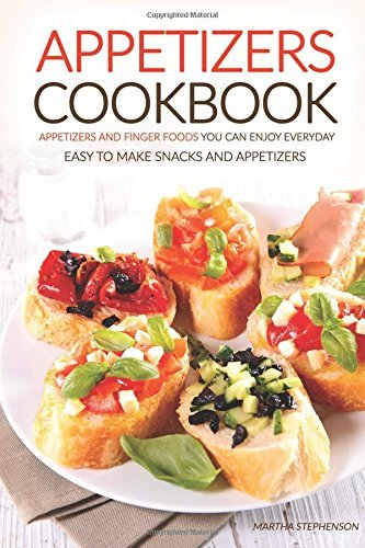 Books : Appetizers Cookbook - Appetizers and Finger Foods You Can Enjoy Everyday: Easy to Make Snacks and Appetizers - Party Appetizers to Share with Friends by Martha Stephenson (2016-07-13)