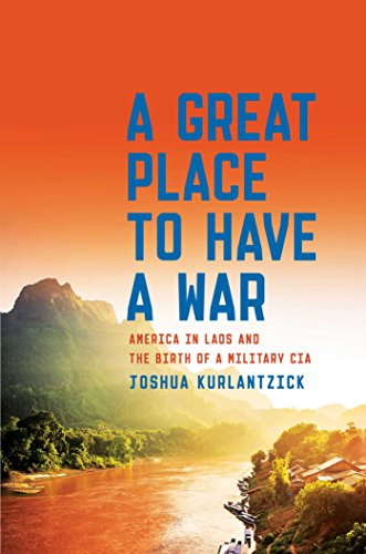 A Great Place to Have a War: America in Laos and the Birth of a Military CIA by [Kurlantzick, Joshua]