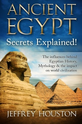 - Ancient Egypt Secrets Explained!: The Influences Behind Egyptian History, Mythology & The Impact On World Civilization (Egyptian Gods, Pharaohs, Pyramids, History, Anubis, Religion)