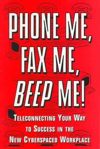 Phone Me, Fax Me, Beep Me!: Teleconnecting Your Way to Sucess in the New Cyberspaced WorkPlace