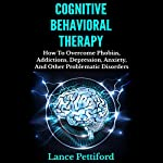 Cognitive Behavioral Therapy (CBT): How to Overcome Phobias, Addictions, Depression, Anxiety, and Other Problematic Disorders | Lance Pettiford