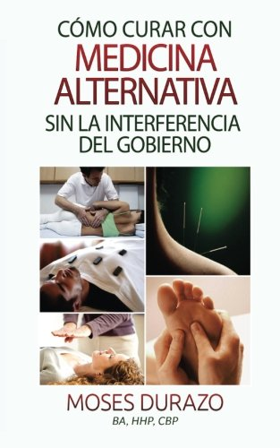 Como curar con medicina alternativa sin la interferencia del gobierno (Spanish Edition)