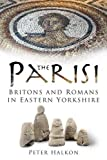 The Parisi: Britains and Romans in Eastern Yorkshire: Britons and Romans in East Yorkshire