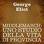 Middlemarch [Italian Edition]: Uno studio della vita di provincia [A Study of Provincial Life] | George Eliot
