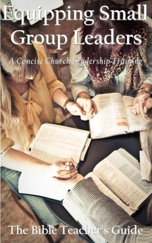 Equipping Small Group Leaders: A Concise Church Leadership Training (The Bible Teacher's Guide) (Volume 17)