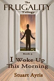 I Woke Up This Morning (FRUGALITY Book 3) by [Ayris, Stuart]