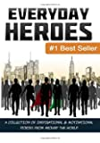 Everyday Heroes: A Collection Of Motivational & Inspirational Stories From Around The World (Self Help Books, Inspirational Books, Motivational Books, Success Principles) (Volume 1)