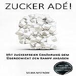 Zucker adé! [Sugar adé!: Tackle Obesity with the Sugar Free Diet]: Mit zuckerfreier Ernährung dem Übergewicht den Kampf ansagen   Selma Nyström
