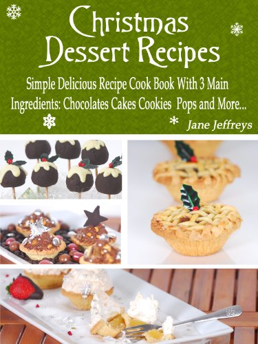 Christmas Dessert Recipes: Simple Delicious Recipe Cook Book With 3 Main Ingredients Chocolate Cakes Cookies Pops and More.... (Cooking With Jane - Desserts Christmas