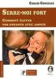 Serre-moi fort: Comment élever vos enfants avec amour.