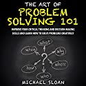 The Art of Problem Solving 101: Improve Your Critical Thinking and Decision Making Skills and Learn How to Solve Problems Creatively Audiobook by Michael Sloan Narrated by Jeremy Nickel