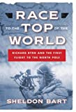 img - for Race to the Top of the World: Richard Byrd and the First Flight to the North Pole by Sheldon Bart (2013-09-23) book / textbook / text book