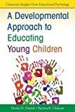 A Developmental Approach to Educating Young Children (Classroom Insights from Educational Psychology) 1st Edition