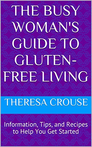 The Busy Woman's Guide to Gluten-Free Living: Information, Tips, and Recipes to Help You Get Started (The Busy Woman's Guide to Healthy Living Book 1)