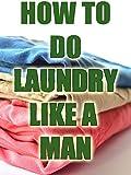 How To Do Laundry Like a Man