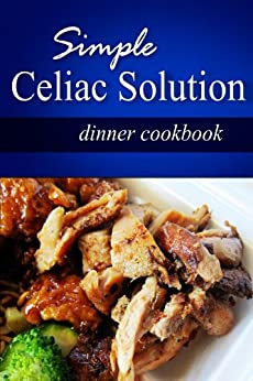 Simple Celiac Solution - Dinner Cookbook: Wheat free cooking - Delicious, Celiac friendly recipes by [SIMPLE CELIAC SOLUTION]