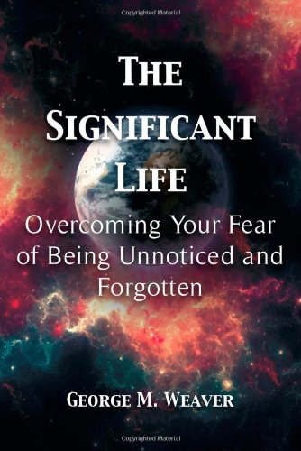 The Significant Life: Overcoming Your Fear of Being Unnoticed and Forgotten
