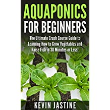 Aquaponics for Beginners: The Ultimate Crash Course Guide to Learning How to Grow Vegetables and Raise Fish in 30 Minutes or Less! (Aquaponics - Aquaponics ... - Aquaponics Gardening - Aquaponic Farming)