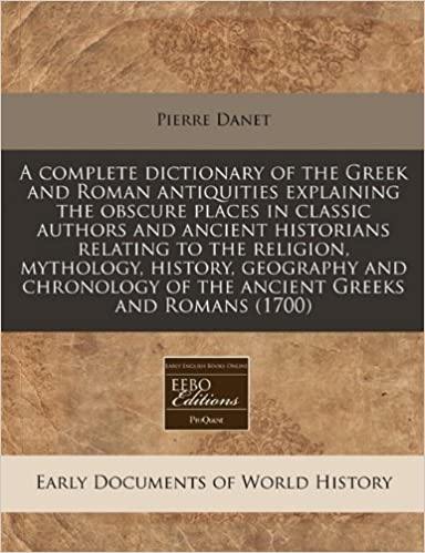 A complete dictionary of the Greek and Roman antiquities explaining the obscure places in classic authors and ancient historians relating to the ... of the ancient Greeks and Romans (1700)
