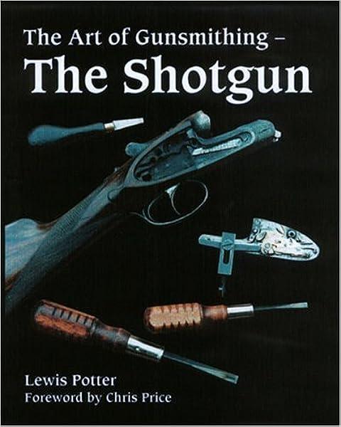 The Art Of Gunsmithing The Shotgun Potter Lewis Price Chris 9781861268150 Amazon Com Books A quick walkthrough of the gunsmith part 8 mechanic task for patch 0.12. gunsmithing the shotgun potter lewis