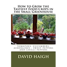How to Grow the Tastiest Food Crops in the Small                                                                                                Greenhouse: Tomatoes,Cucumbers, Aubergines, Sweet Peppers and Chilli Peppers