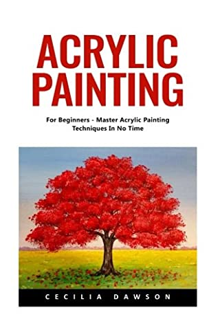 Acrylic Painting: For Beginners - Master Acrylic Painting Techniques In No Time! (Acrylic Paint Beginner)