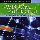 The Wisdom of Your Cells: How Your Beliefs Control Your Biology Rede von Bruce H. Lipton Gesprochen von: Bruce H. Lipton